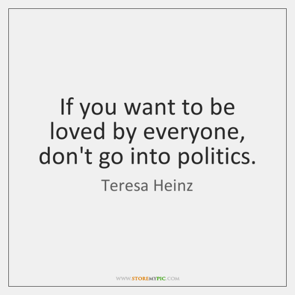 If you want to be loved by everyone, don't go into politics.