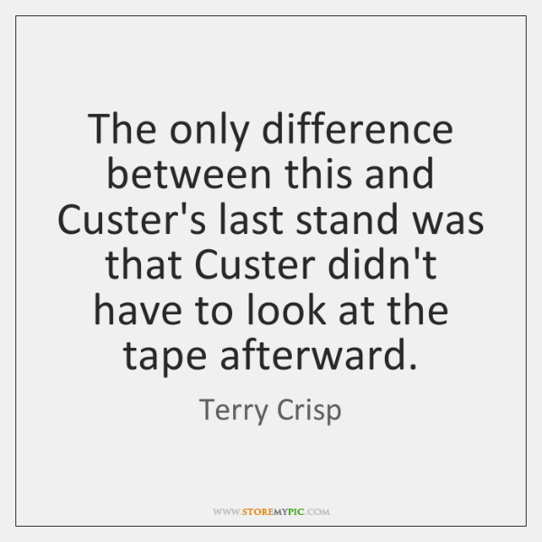 The only difference between this and Custer's last stand was that Custer ...