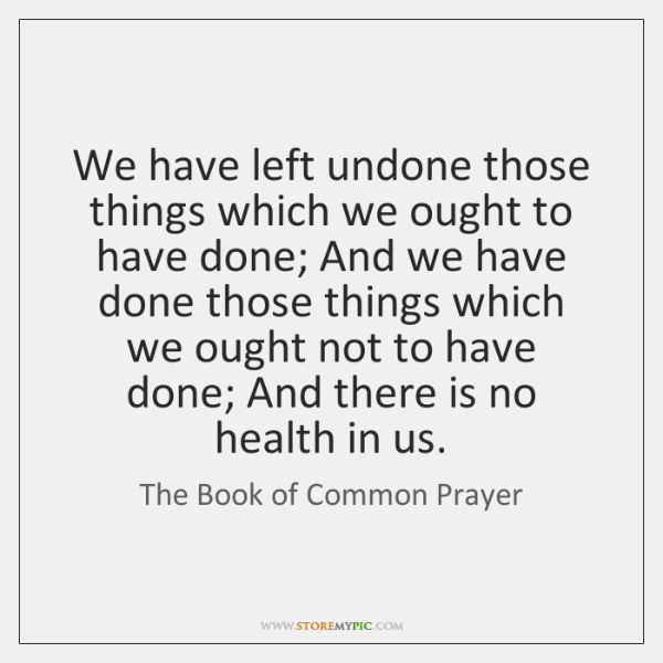 We have left undone those things which we ought to have done; ...