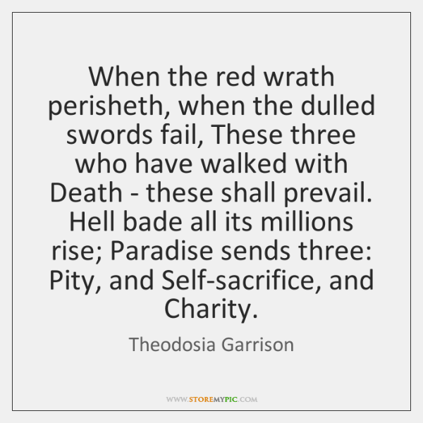 When the red wrath perisheth, when the dulled swords fail, These three ...