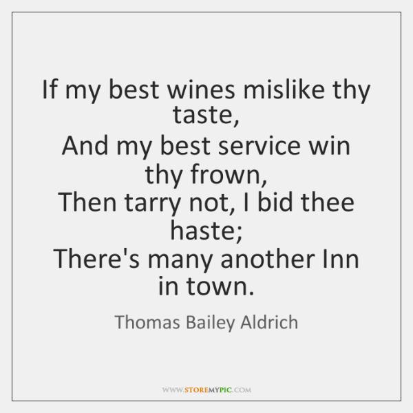 If my best wines mislike thy taste,   And my best service win ...
