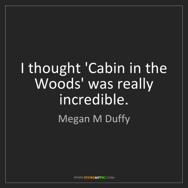Megan M Duffy: I thought 'Cabin in the Woods' was really incredible.
