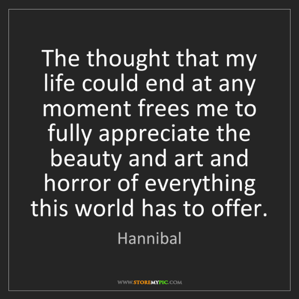 Hannibal: The thought that my life could end at any moment frees...