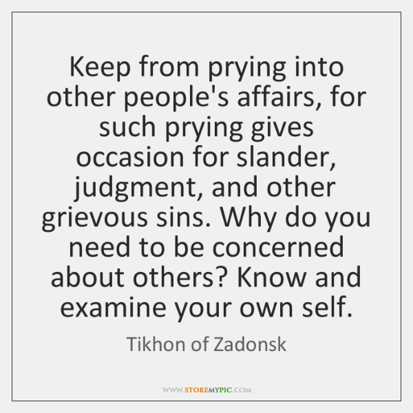 Keep from prying into other people's affairs, for such prying gives occasion ...