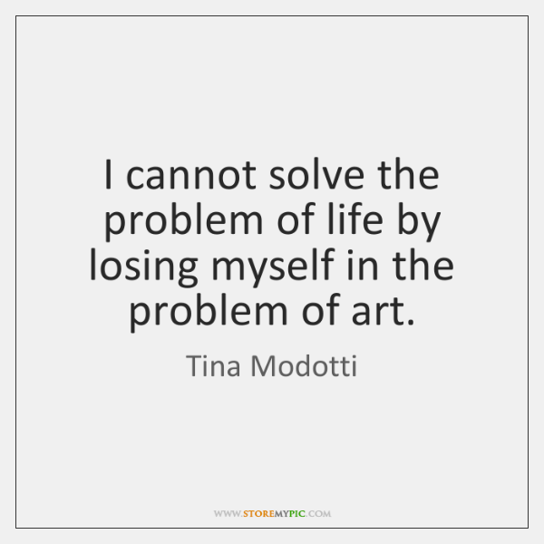 I cannot solve the problem of life by losing myself in the ...