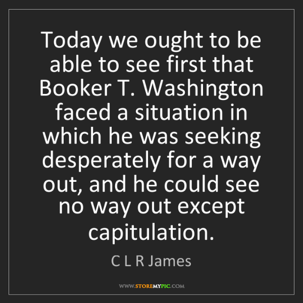 C L R James: Today we ought to be able to see first that Booker T....