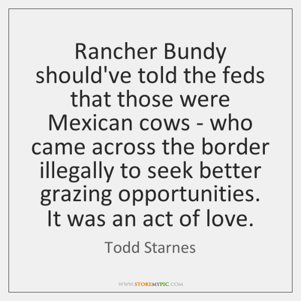 Rancher Bundy should've told the feds that those were Mexican cows - ...
