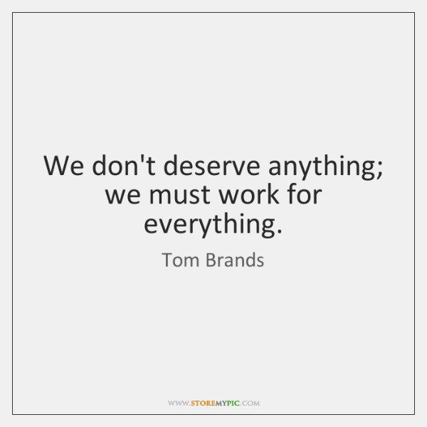 We don't deserve anything; we must work for everything.