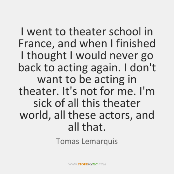 I went to theater school in France, and when I finished I ...