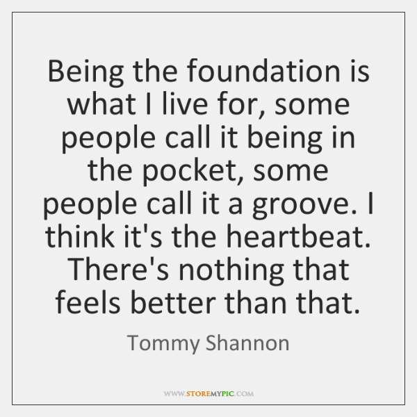 Being the foundation is what I live for, some people call it ...
