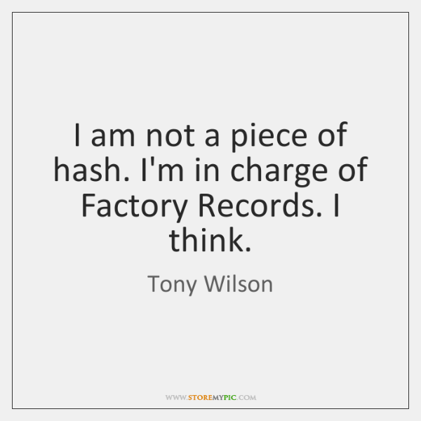 I am not a piece of hash. I'm in charge of Factory ...