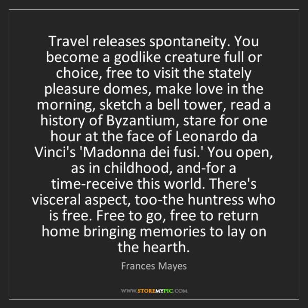 Frances Mayes: Travel releases spontaneity. You become a godlike creature...