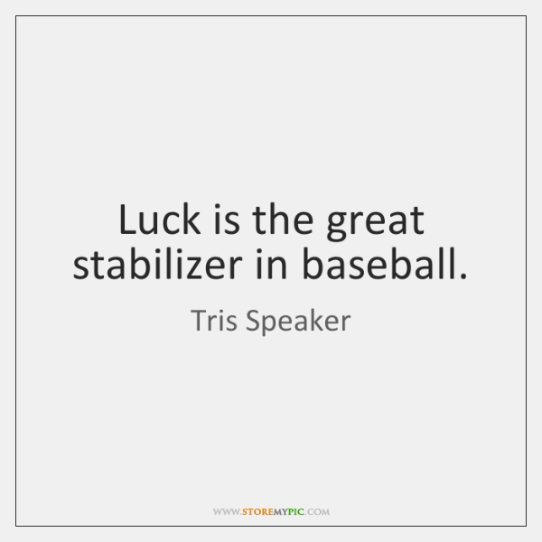 Luck is the great stabilizer in baseball.