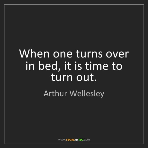 Arthur Wellesley: When one turns over in bed, it is time to turn out.