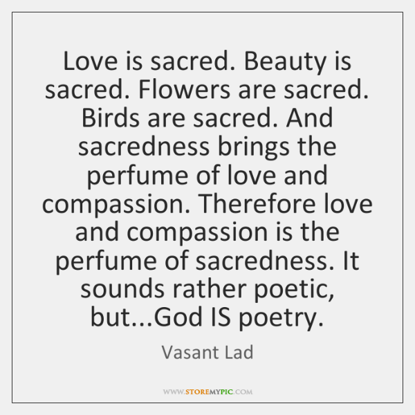 Love is sacred. Beauty is sacred. Flowers are sacred. Birds are sacred. ...