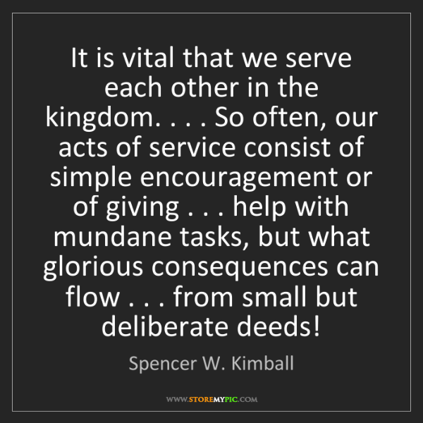 Spencer W. Kimball: It is vital that we serve each other in the kingdom....