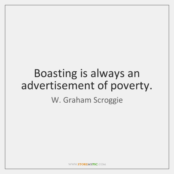 Boasting is always an advertisement of poverty.