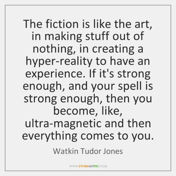 The fiction is like the art, in making stuff out of nothing, ...
