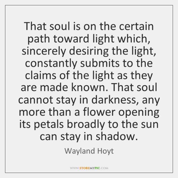 That soul is on the certain path toward light which, sincerely desiring ...