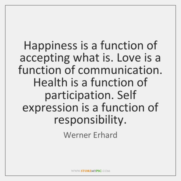 Happiness is a function of accepting what is. Love is a function ...