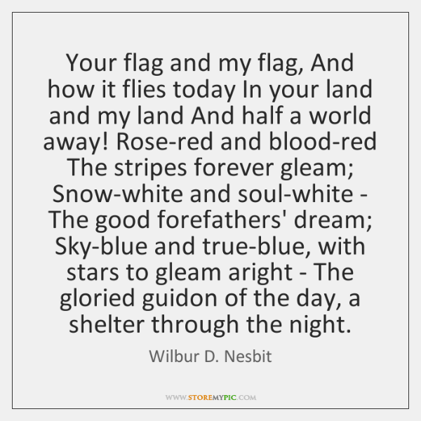 Your flag and my flag, And how it flies today In your ...