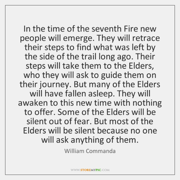 In the time of the seventh Fire new people will emerge. They ...