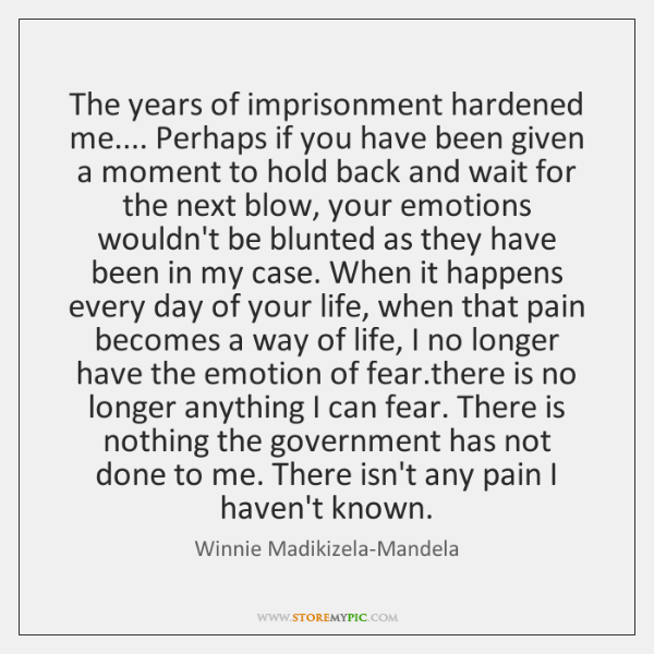 The years of imprisonment hardened me.... Perhaps if you have been given ...