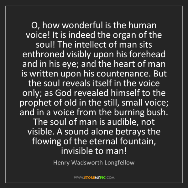 Henry Wadsworth Longfellow: O, how wonderful is the human voice! It is indeed the...