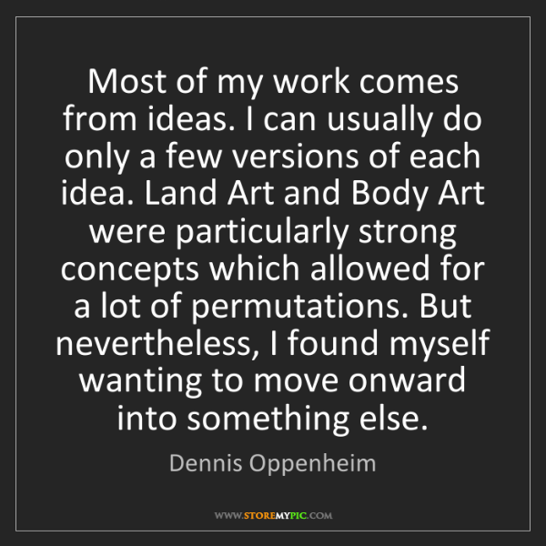 Dennis Oppenheim: Most of my work comes from ideas. I can usually do only...