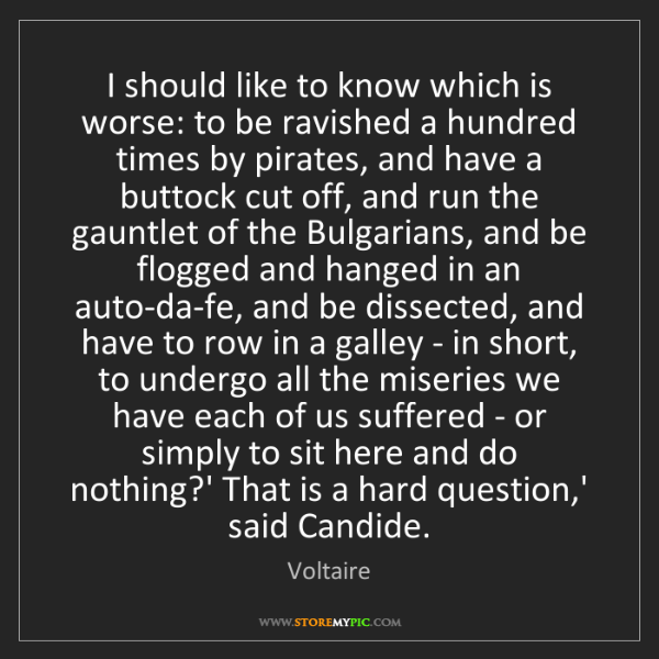 Voltaire: I should like to know which is worse: to be ravished...