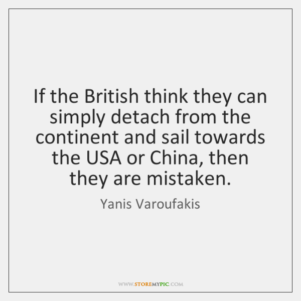 If the British think they can simply detach from the continent and ...