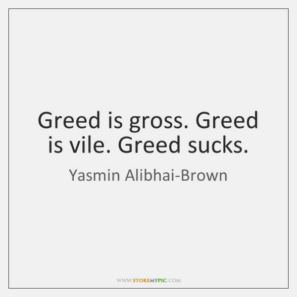 Greed is gross. Greed is vile. Greed sucks.