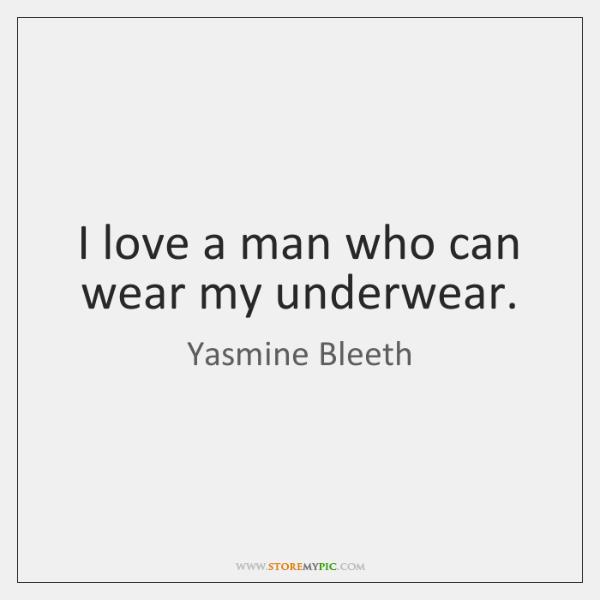 I love a man who can wear my underwear.