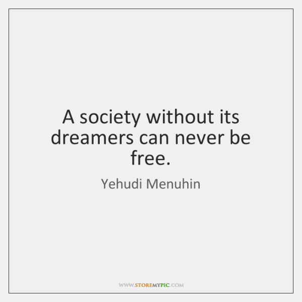 A society without its dreamers can never be free.