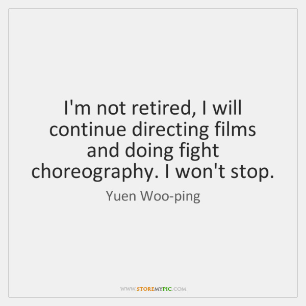 I'm not retired, I will continue directing films and doing fight choreography. ...