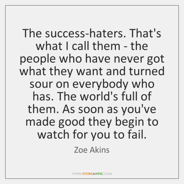 The success-haters. That's what I call them - the people who have ...