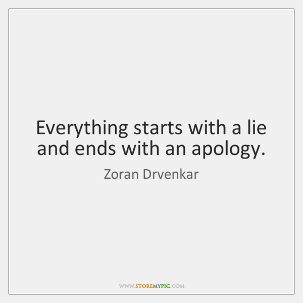 Everything starts with a lie and ends with an apology.