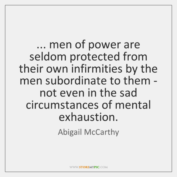 ... men of power are seldom protected from their own infirmities by the ...