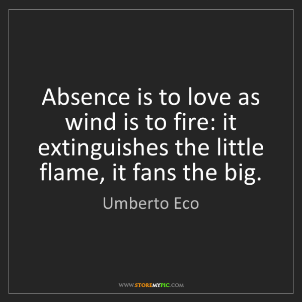 Umberto Eco: Absence is to love as wind is to fire: it extinguishes...