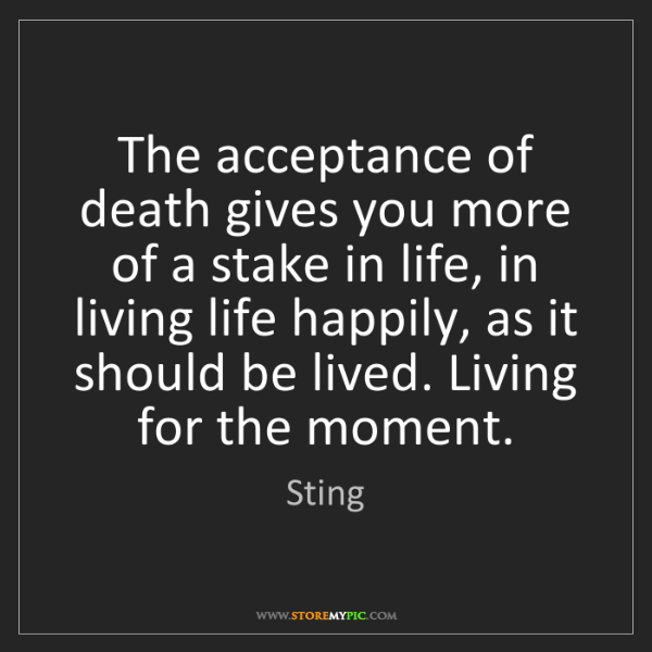 Sting: The acceptance of death gives you more of a stake in...