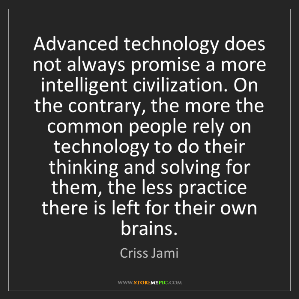 Criss Jami: Advanced technology does not always promise a more intelligent...