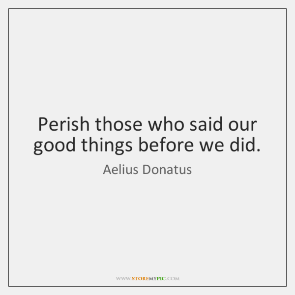Perish those who said our good things before we did.