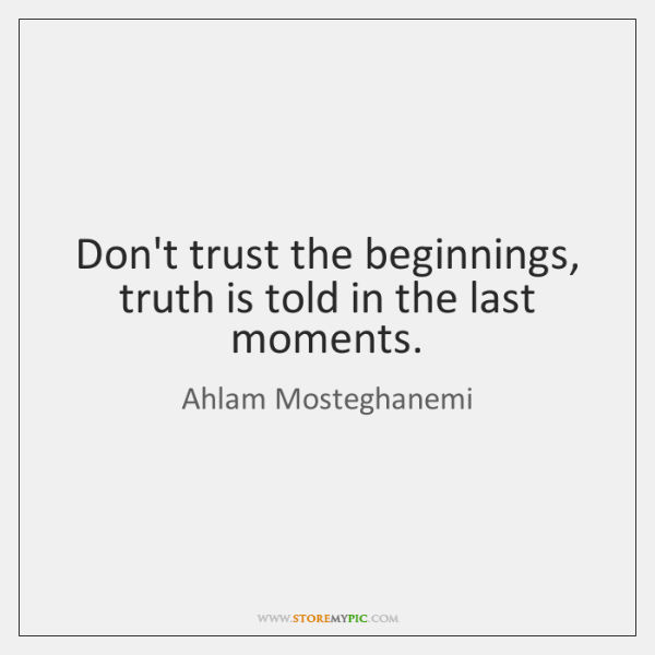 Don't trust the beginnings, truth is told in the last moments.