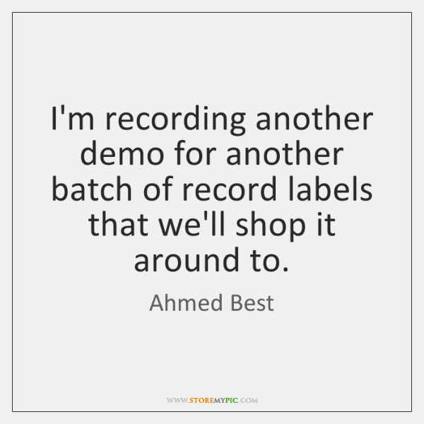 I'm recording another demo for another batch of record labels that we'll ...