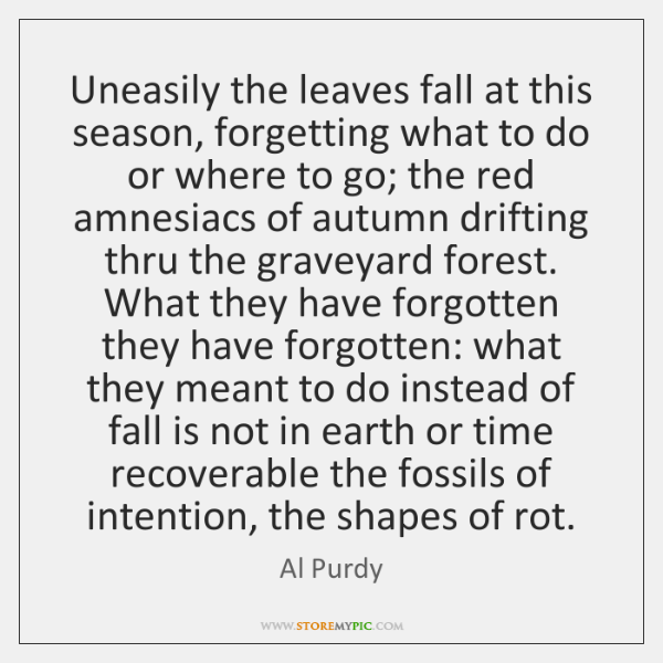 Uneasily the leaves fall at this season, forgetting what to do or ...