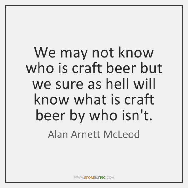 We may not know who is craft beer but we sure as ...