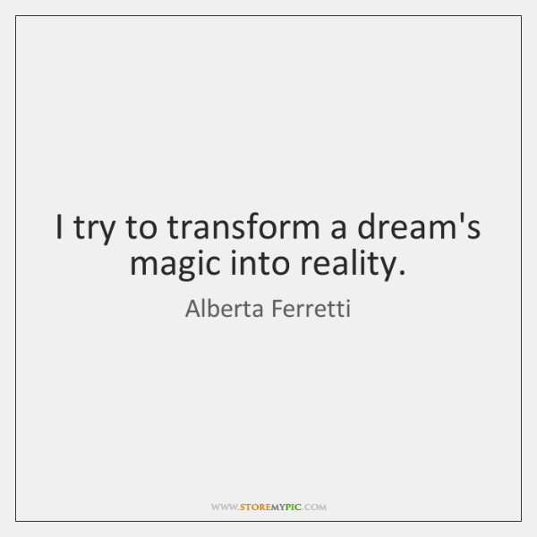 I try to transform a dream's magic into reality.