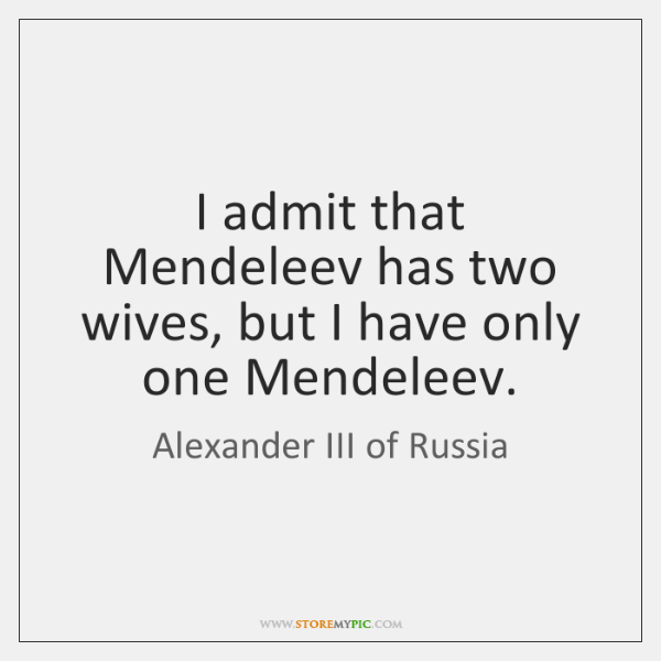 I admit that Mendeleev has two wives, but I have only one ...