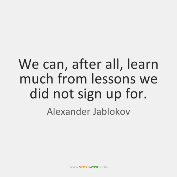 We can, after all, learn much from lessons we did not sign ...