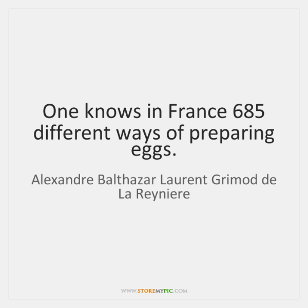 One knows in France 685 different ways of preparing eggs.
